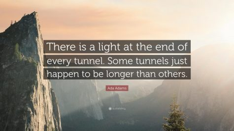 The light at the end of tunnel is the happy ending we all want, but the tunnel is all the moments leading up to the light.